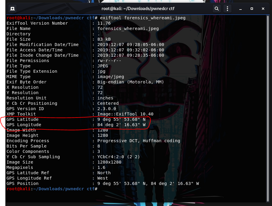 "root@kali: —IDownloads/pwnedcr ctf  ctf# exiftool forensics whereami.jpeg  •oot@kali : -""Downloads/pwnedcr  ExifTool Version Number  11.76  File Name  forensics whereami.jpeg  Directory  N,  File  File  File  File  File  File  File  MIME  Exif  Size  Modification Date/Time  Access Date/Time  Inode Change Date/Time  Permissions  Type  Type Extension  Type  Byte Order  83 kB  JPEG  jpg  image/ jpeg  Big-endian  72  72  inches  Centered  2.3.o.o  09228205-06:oo  (Motorola,  MM)  X Resolution  Y Resolution  Resolution Unit  Y Cb Cr Positioning  GPS version ID  XMP Toolkit  GPS Latitu e  GPS Longitude  Image Height  Encoding Process  Bits Per Sample  Color Components  Y Cb Cr Sub Sampling  Image Size  Megapixels  GPS Latitude Ref  GPS Longitude Ref  GPS Position  Image: : ExifTool  9 deg  .68""  84 deg 2' 16.63""  1280  Progressive DCT,  8  3  1280X1280  10.40  w  Huffman coding  1.6  North  West  . 9 deg 55'  ctf#  53.68""  84 deg 2'  16.63""  w"